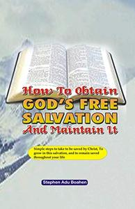 How to Obtain God's Free Salvation and Maintain it: Simple steps to take to be saved by Christ, to grow in this salvation, and to remain saved throughout your life