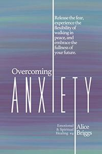 Overcoming Anxiety: Release the fear, experience the flexibility of peace, and embrace the fullness of your future.