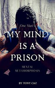 My Mind Is A Prison: One Man's Mental Metamorphosis - Based on a true story