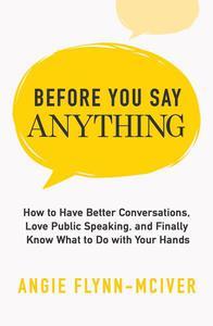 Before You Say Anything: How to Have Better Conversations, Love Public Speaking, and Finally Know What to Do with Your Hands