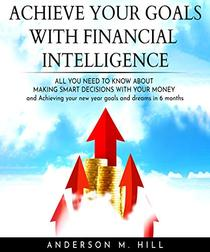 ACHIEVE YOUR GOALS WITH FINANCIAL INTELLIGENCE: ALL YOU NEED TO KNOW ABOUT MAKING SMART DECISIONS WITH YOUR MONEY AND ACHIEVING YOUR NEW YEAR GOALS AND DREAMS IN 6 MONTHS