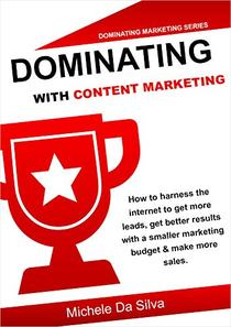 Dominating With Content Marketing: How to harness the internet to get more leads and make more sales on a lower budget