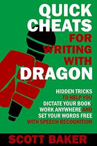 Quick Cheats for Writing With Dragon: Hidden Tricks to Help You Dictate Your Book, Work Anywhere and Set Your Words Free with Speech Recognition