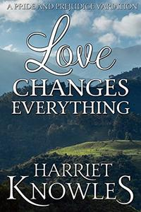 Love Changes Everything: A Darcy and Elizabeth Pride and Prejudice Variation