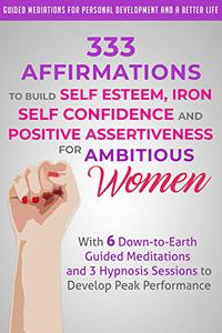 333 Affirmations to Build Self Esteem, Iron Self Confidence and Positive Assertiveness for Ambitious Women: With 6 Down-to-Earth Guided Meditations and 3 Hypnosis Sessions to Develop Peak Performance