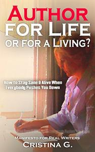 Author for Life or for a Living?: How to Stay Sane & Alive when Everything & Everyone Brings you Down:  Manifesto for Real Writers