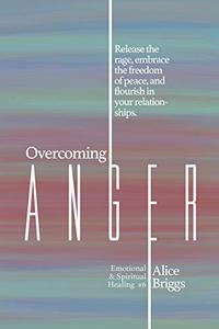 Overcoming Anger: Release the rage, embrace the freedom of peace, and flourish in your relationships.