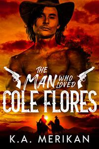 The Man Who Loved Cole Flores: M/M Western Romance
