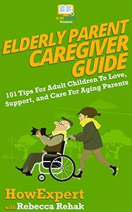 Elderly Parent Caregiver Guide: 101 Tips For Adult Children To Love, Support, and Care For Aging Parents